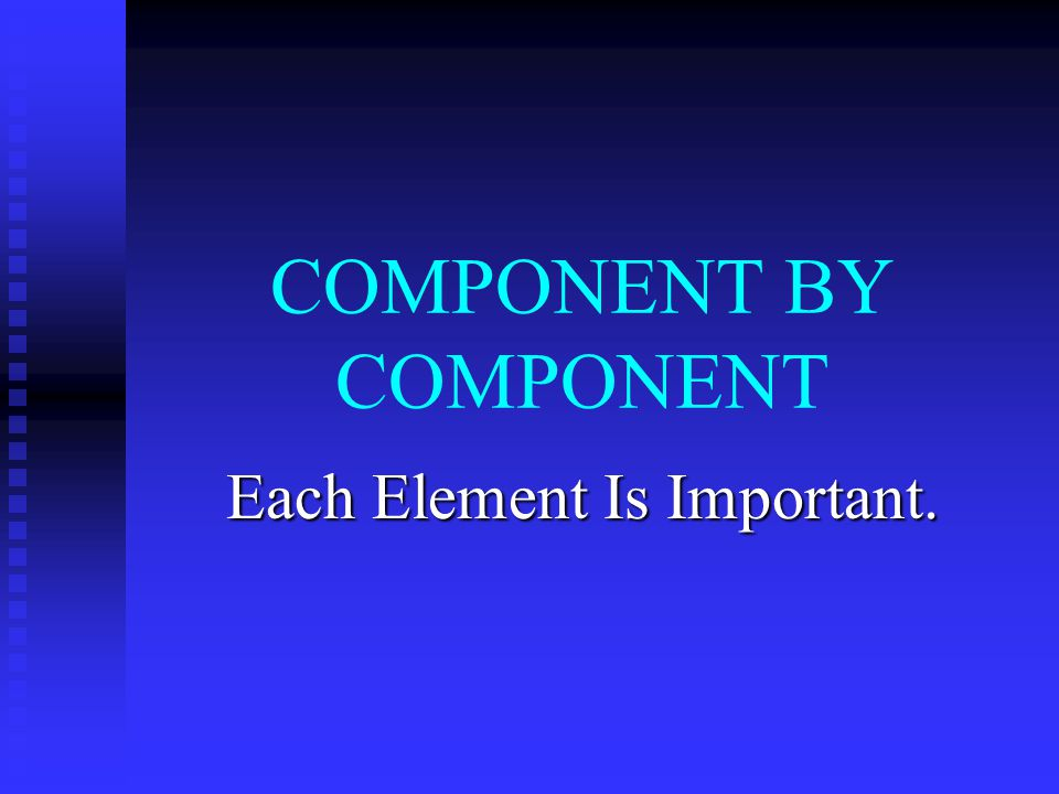 COMPONENT BY COMPONENT Each Element Is Important.