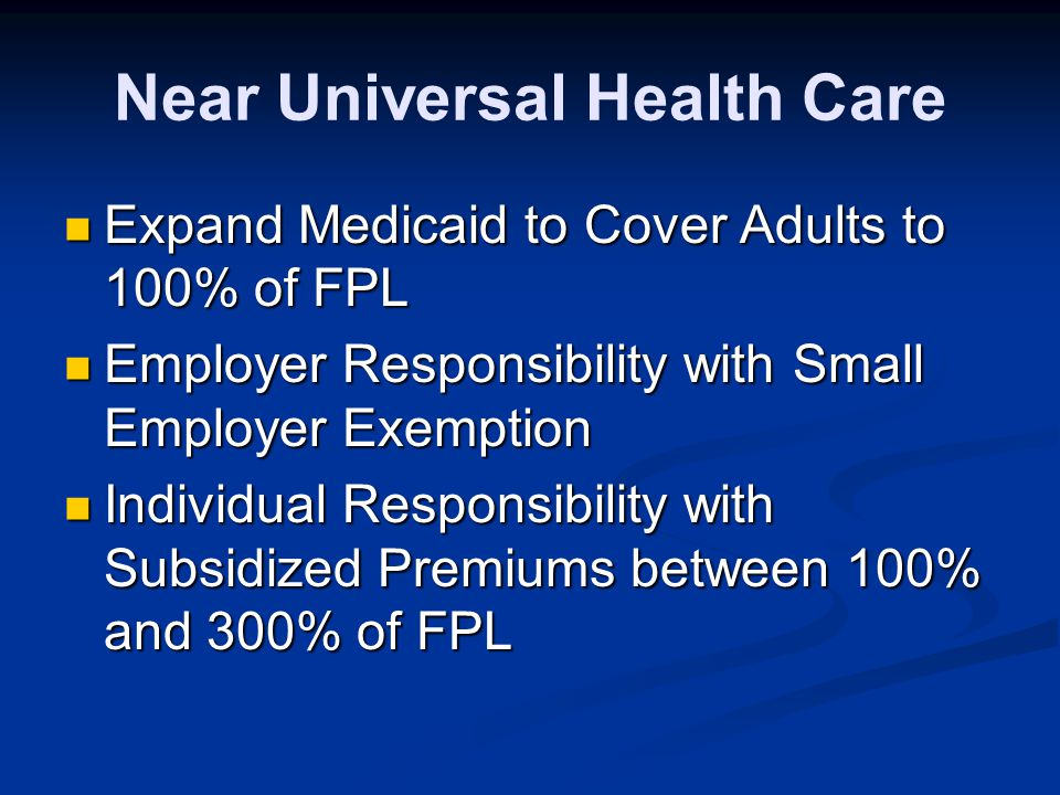 Near Universal Health Care Expand Medicaid to Cover Adults to 100% of FPL Expand Medicaid to Cover Adults to 100% of FPL Employer Responsibility with