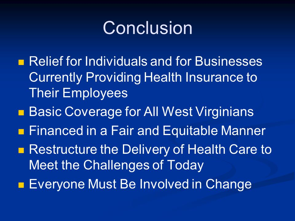 Conclusion Relief for Individuals and for Businesses Currently Providing Health Insurance to Their Employees Basic Coverage for All West Virginians Fi