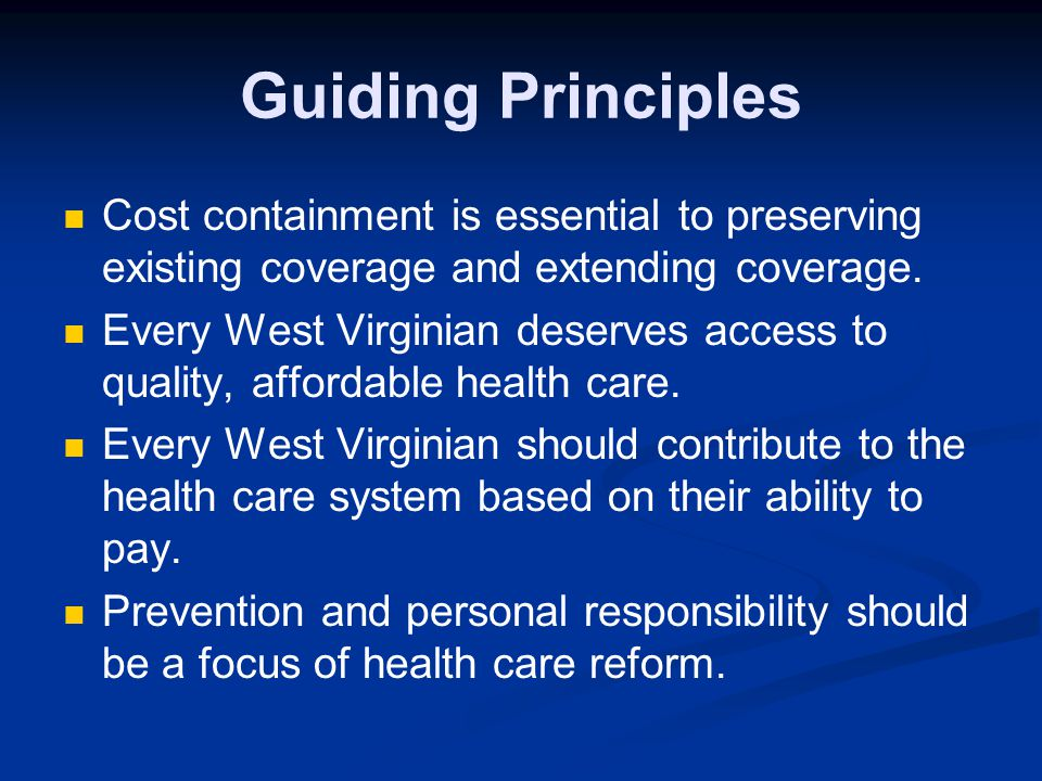 Guiding Principles Cost containment is essential to preserving existing coverage and extending coverage. Every West Virginian deserves access to quali