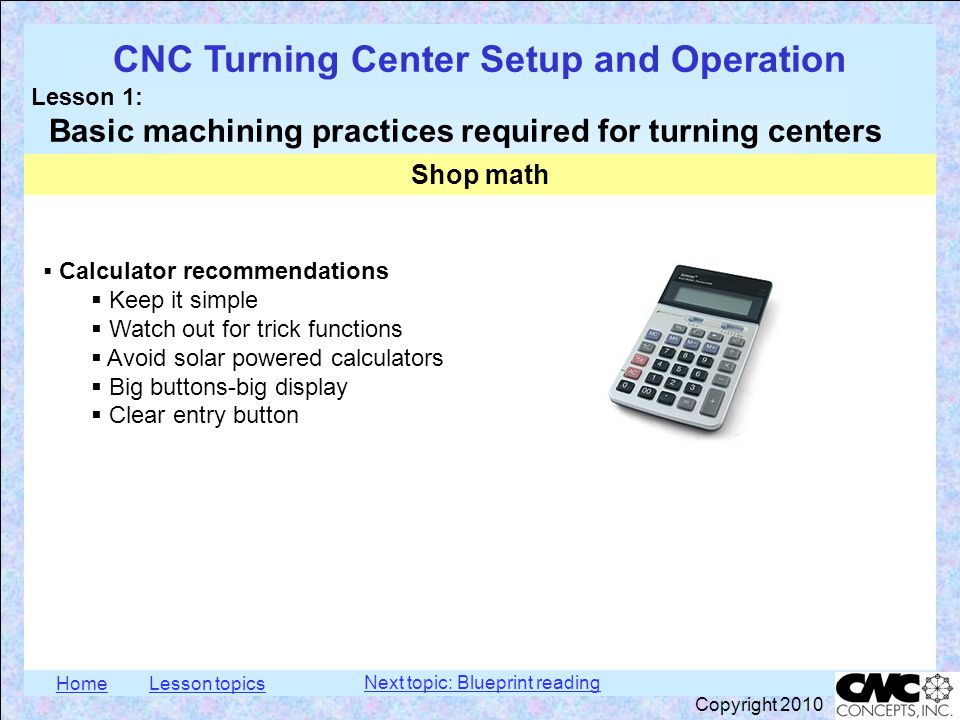 HomeLesson topics CNC Turning Center Setup and Operation Lesson 1: Basic machining practices required for turning centers Copyright 2010  Saying numbers out loud in a machine shop In the Imperial measurement system: 1.0 : one inch 0.1 : one-hundred-thousandths of an inch 0.01 : ten-thousandths of an inch 0.001 : one-thousandth of an inch 0.0001 : one tenth (even though this value is really one ten-thousandth of an inch) Shop math More examples: 0.047 : forty-seven thousandths 0.250 : two-hundred-fifty thousandths 0.684 : six-hundred-eighty-four thousandths 1.455 : one inch, four-hundred-fifty-five thousandths 4.3723 : four inches, three-hundred-seventy-two thousandths, and three tenths Next topic: Blueprint reading