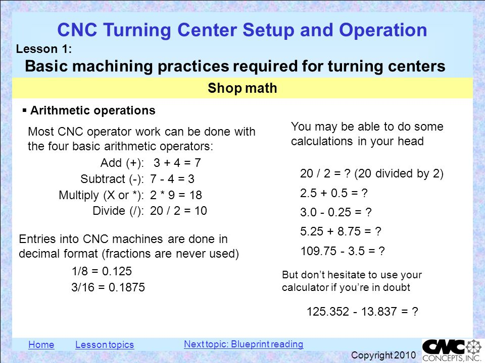 HomeLesson topics CNC Turning Center Setup and Operation Lesson 1: Basic machining practices required for turning centers Copyright 2010  Saying numbers out loud in a machine shop In the Metric measurement system: 1.0 : one millimeter 0.1 : one-hundred microns 0.01 : ten microns 0.001 : one micron Shop math More examples: 0.047 : forty-seven microns 0.250 : two-hundred-fifty microns 0.684 : six-hundred-eighty-four microns 1.455 : one millimeter, four-hundred-fifty-five microns Next topic: Blueprint reading