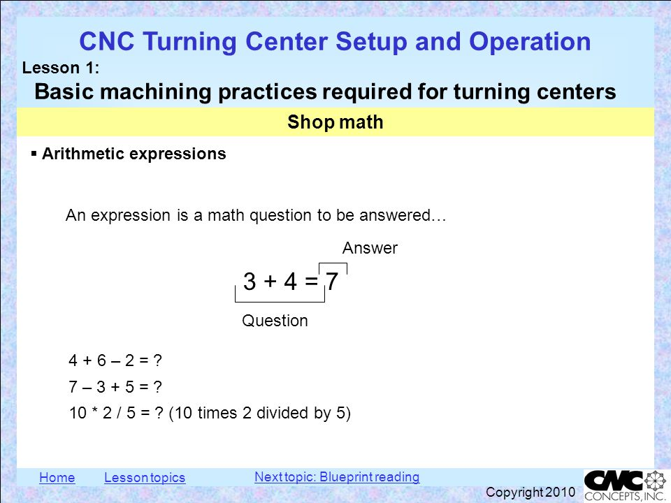 HomeLesson topics CNC Turning Center Setup and Operation Lesson 1: Basic machining practices required for turning centers Copyright 2010  Polarity All values have a polarity (plus or minus) Shop math With CNC machines, plus is always assumed If no polarity sign is specified (+ or -), the value is assumed to be positive All values shown to this point have been positive To specify a negative value, the minus sign (-) is used: -0.003 (negative three thousandths of an inch) When you subtract a number from a smaller number, the result will be negative 5.002 - 5.006 = -0.004 Next topic: Blueprint reading