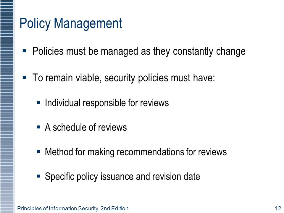 Principles of Information Security, 2nd Edition 12 Policy Management  Policies must be managed as they constantly change  To remain viable, security policies must have:  Individual responsible for reviews  A schedule of reviews  Method for making recommendations for reviews  Specific policy issuance and revision date