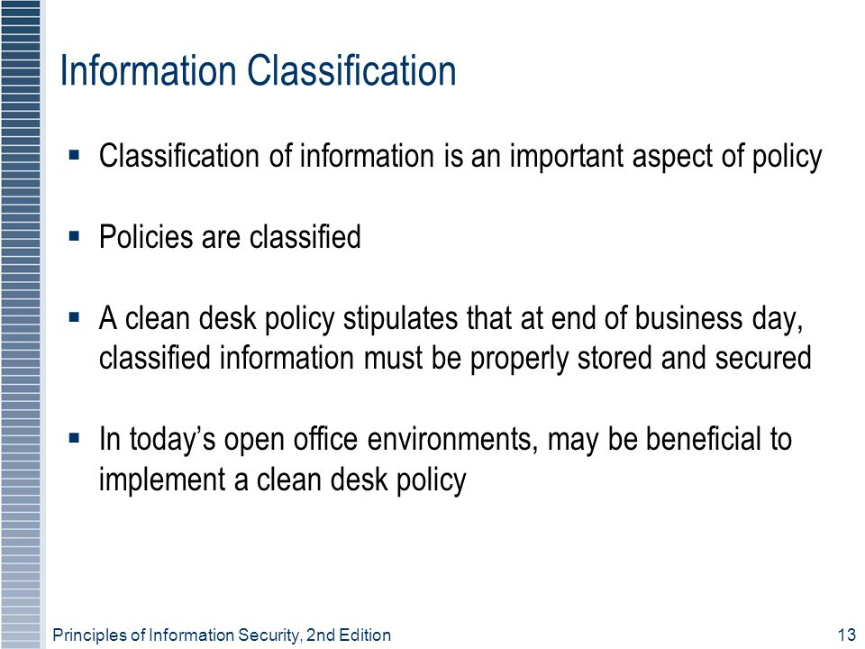 Principles of Information Security, 2nd Edition 13 Information Classification  Classification of information is an important aspect of policy  Policies are classified  A clean desk policy stipulates that at end of business day, classified information must be properly stored and secured  In today's open office environments, may be beneficial to implement a clean desk policy