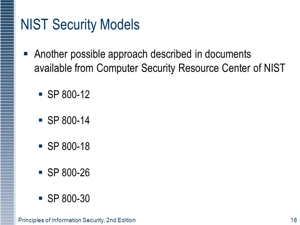 Principles of Information Security, 2nd Edition 16 NIST Security Models  Another possible approach described in documents available from Computer Security Resource Center of NIST  SP 800-12  SP 800-14  SP 800-18  SP 800-26  SP 800-30