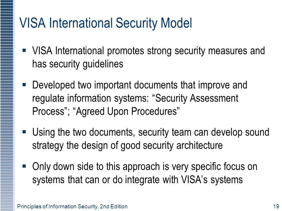 Principles of Information Security, 2nd Edition 19 VISA International Security Model  VISA International promotes strong security measures and has security guidelines  Developed two important documents that improve and regulate information systems: Security Assessment Process ; Agreed Upon Procedures  Using the two documents, security team can develop sound strategy the design of good security architecture  Only down side to this approach is very specific focus on systems that can or do integrate with VISA's systems