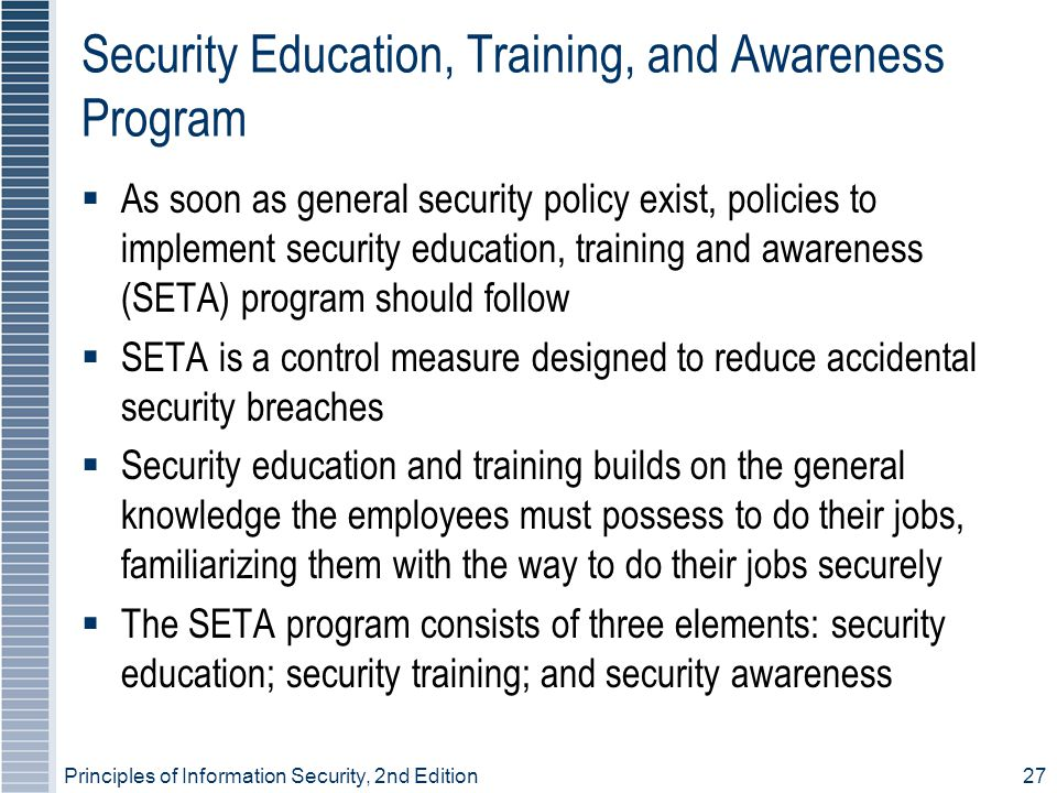 Principles of Information Security, 2nd Edition 27 Security Education, Training, and Awareness Program  As soon as general security policy exist, policies to implement security education, training and awareness (SETA) program should follow  SETA is a control measure designed to reduce accidental security breaches  Security education and training builds on the general knowledge the employees must possess to do their jobs, familiarizing them with the way to do their jobs securely  The SETA program consists of three elements: security education; security training; and security awareness