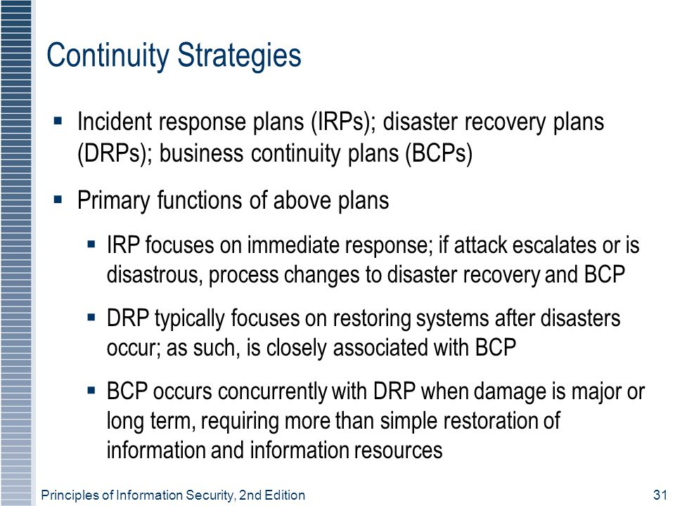 Principles of Information Security, 2nd Edition 31 Continuity Strategies  Incident response plans (IRPs); disaster recovery plans (DRPs); business continuity plans (BCPs)  Primary functions of above plans  IRP focuses on immediate response; if attack escalates or is disastrous, process changes to disaster recovery and BCP  DRP typically focuses on restoring systems after disasters occur; as such, is closely associated with BCP  BCP occurs concurrently with DRP when damage is major or long term, requiring more than simple restoration of information and information resources