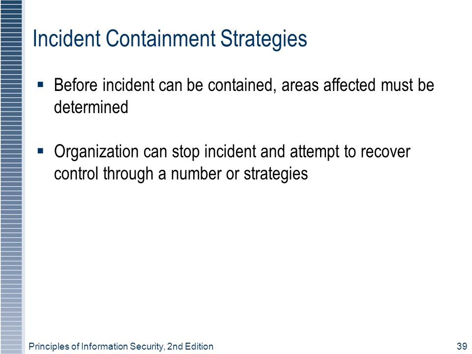 Principles of Information Security, 2nd Edition 39 Incident Containment Strategies  Before incident can be contained, areas affected must be determined  Organization can stop incident and attempt to recover control through a number or strategies