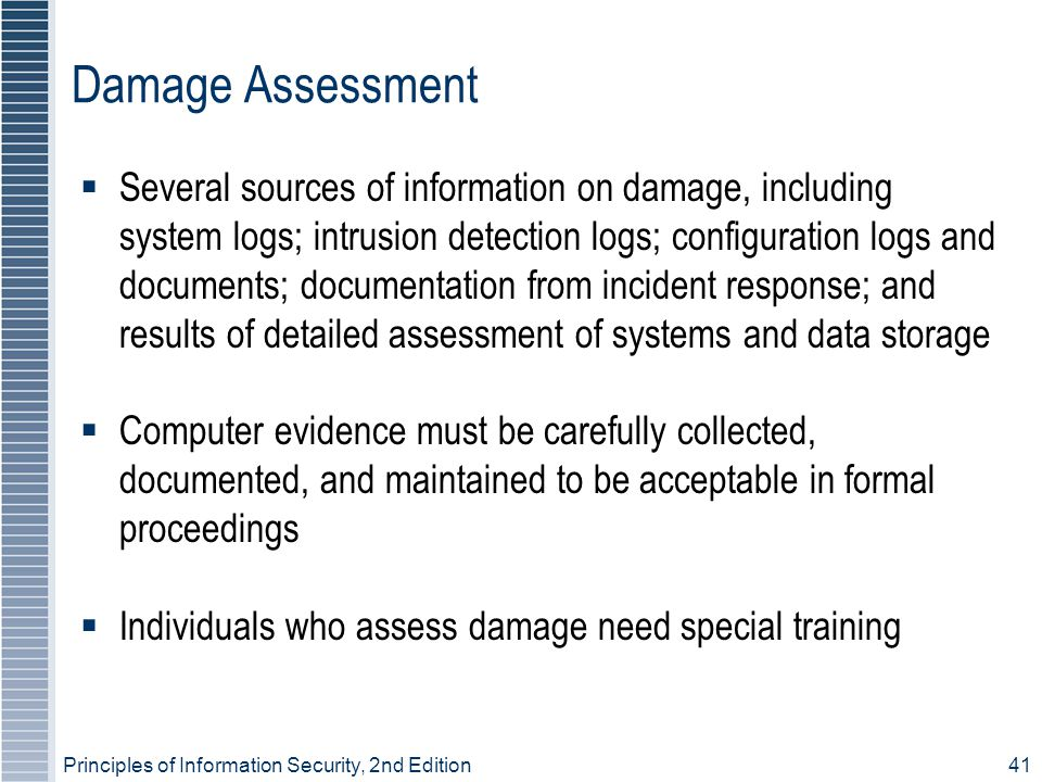 Principles of Information Security, 2nd Edition 41 Damage Assessment  Several sources of information on damage, including system logs; intrusion detection logs; configuration logs and documents; documentation from incident response; and results of detailed assessment of systems and data storage  Computer evidence must be carefully collected, documented, and maintained to be acceptable in formal proceedings  Individuals who assess damage need special training