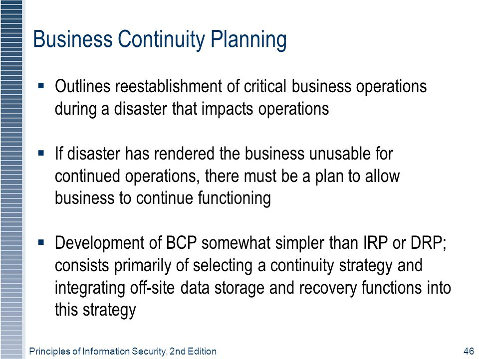 Principles of Information Security, 2nd Edition 46 Business Continuity Planning  Outlines reestablishment of critical business operations during a disaster that impacts operations  If disaster has rendered the business unusable for continued operations, there must be a plan to allow business to continue functioning  Development of BCP somewhat simpler than IRP or DRP; consists primarily of selecting a continuity strategy and integrating off-site data storage and recovery functions into this strategy