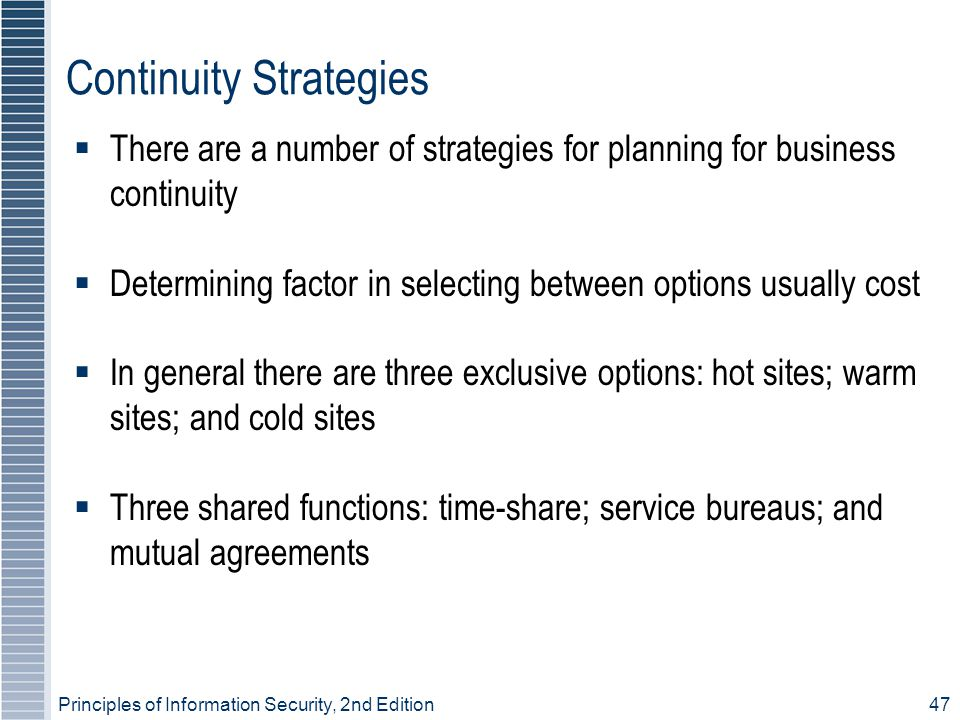 Principles of Information Security, 2nd Edition 47 Continuity Strategies  There are a number of strategies for planning for business continuity  Determining factor in selecting between options usually cost  In general there are three exclusive options: hot sites; warm sites; and cold sites  Three shared functions: time-share; service bureaus; and mutual agreements