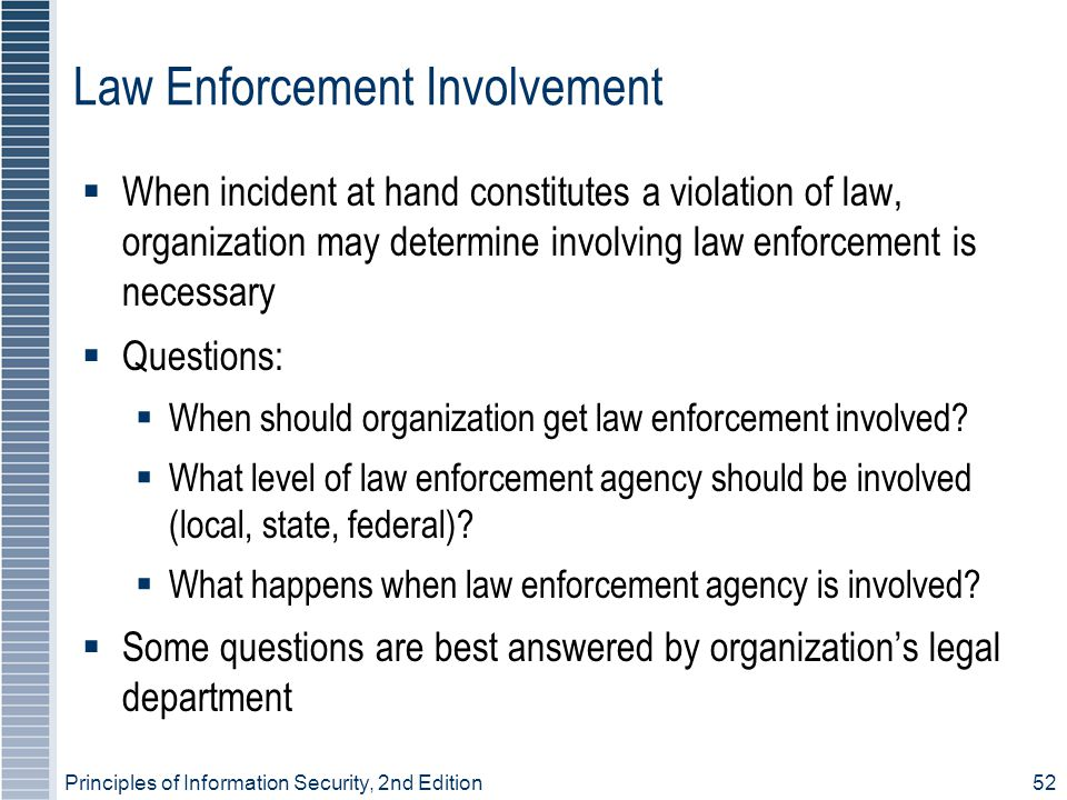 Principles of Information Security, 2nd Edition 52 Law Enforcement Involvement  When incident at hand constitutes a violation of law, organization may determine involving law enforcement is necessary  Questions:  When should organization get law enforcement involved.