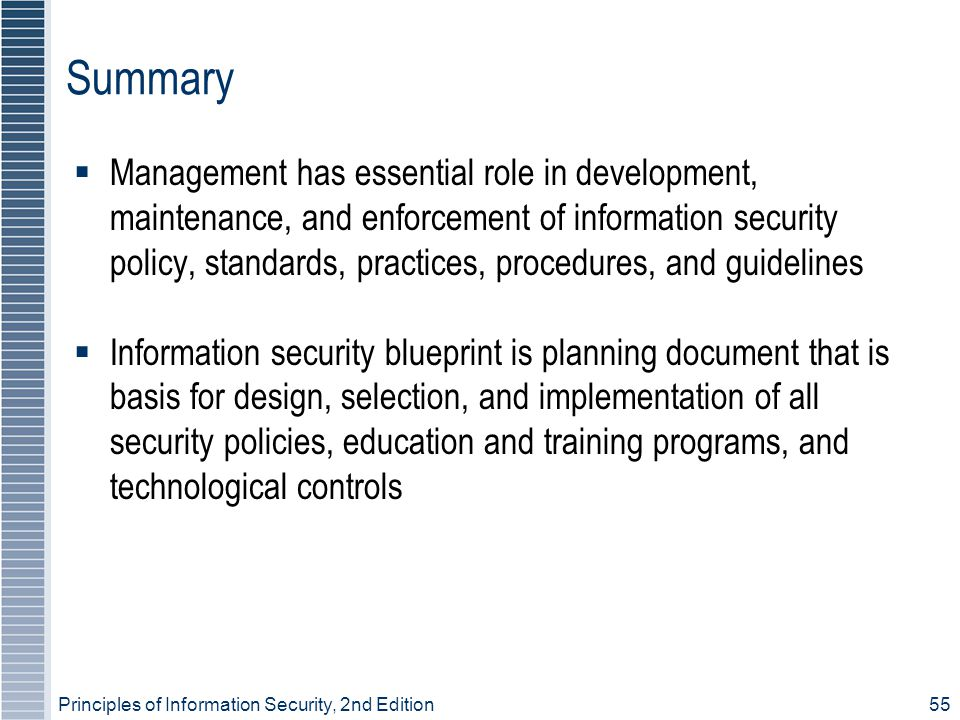 Principles of Information Security, 2nd Edition 55 Summary  Management has essential role in development, maintenance, and enforcement of information security policy, standards, practices, procedures, and guidelines  Information security blueprint is planning document that is basis for design, selection, and implementation of all security policies, education and training programs, and technological controls
