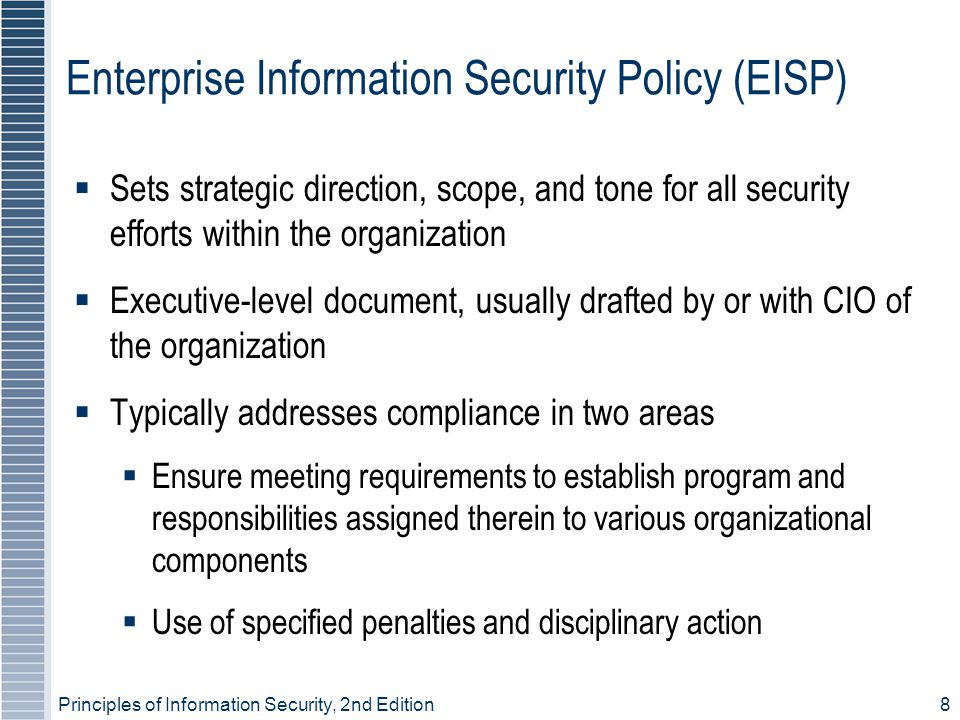 8 Enterprise Information Security Policy (EISP)  Sets strategic direction, scope, and tone for all security efforts within the organization  Executive-level document, usually drafted by or with CIO of the organization  Typically addresses compliance in two areas  Ensure meeting requirements to establish program and responsibilities assigned therein to various organizational components  Use of specified penalties and disciplinary action