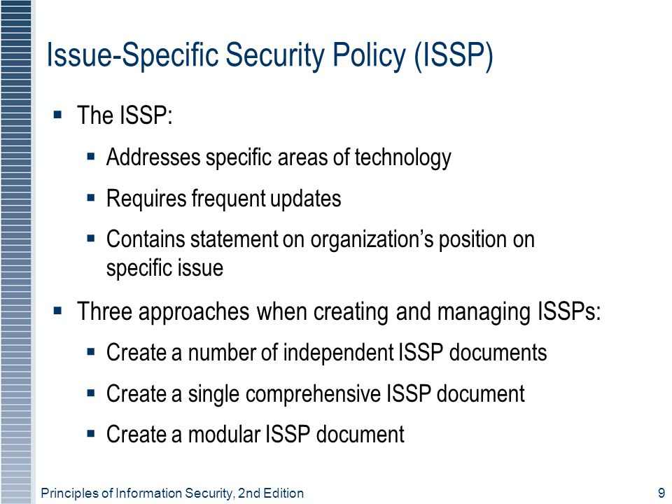 Principles of Information Security, 2nd Edition 9 Issue-Specific Security Policy (ISSP)  The ISSP:  Addresses specific areas of technology  Requires frequent updates  Contains statement on organization's position on specific issue  Three approaches when creating and managing ISSPs:  Create a number of independent ISSP documents  Create a single comprehensive ISSP document  Create a modular ISSP document