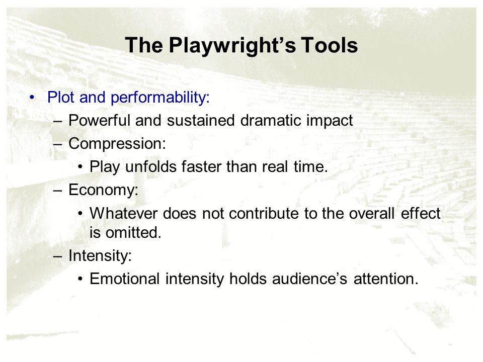 The Playwright's Tools Plot and performability: –Powerful and sustained dramatic impact –Compression: Play unfolds faster than real time.