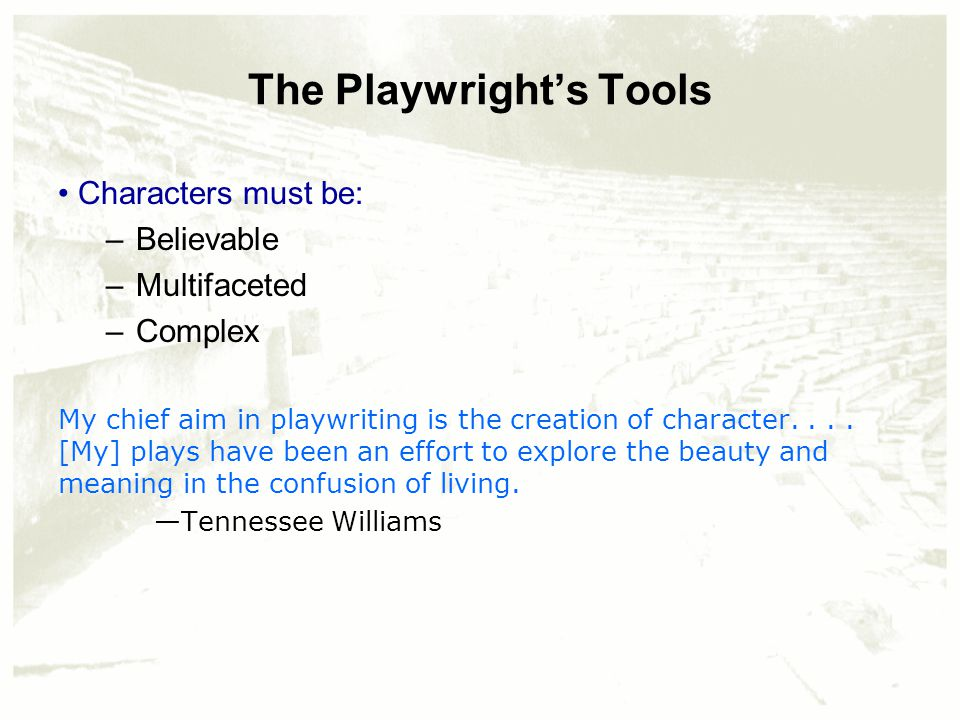 The Playwright's Tools Characters must be: –Believable –Multifaceted –Complex My chief aim in playwriting is the creation of character....