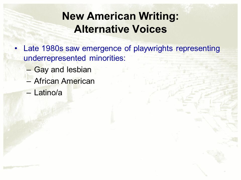 New American Writing: Alternative Voices Late 1980s saw emergence of playwrights representing underrepresented minorities: –Gay and lesbian –African American –Latino/a