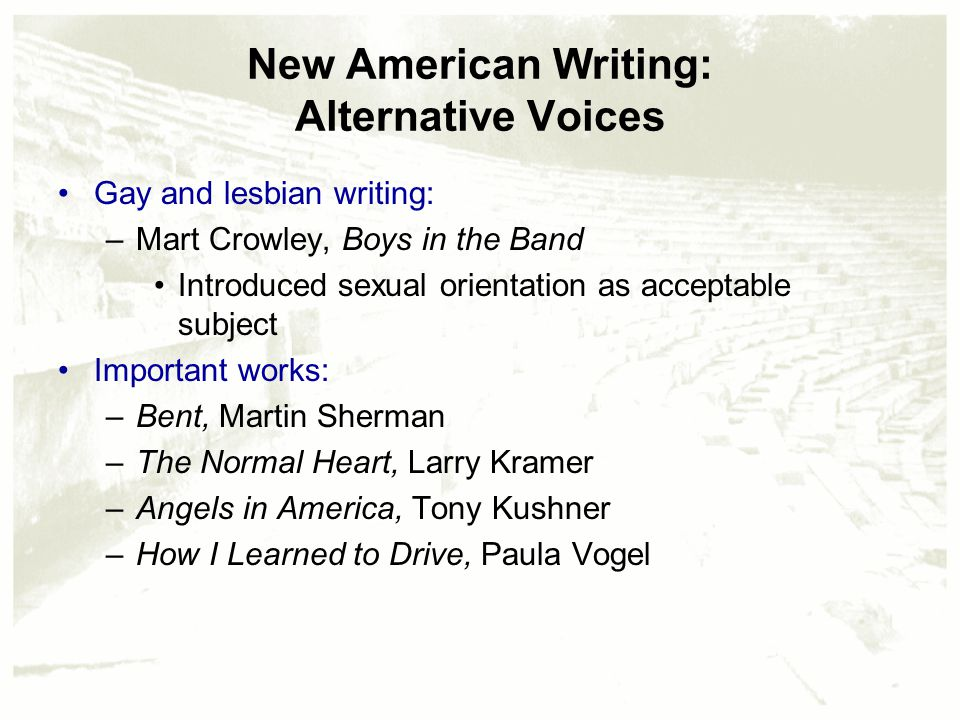 New American Writing: Alternative Voices Gay and lesbian writing: –Mart Crowley, Boys in the Band Introduced sexual orientation as acceptable subject Important works: –Bent, Martin Sherman –The Normal Heart, Larry Kramer –Angels in America, Tony Kushner –How I Learned to Drive, Paula Vogel