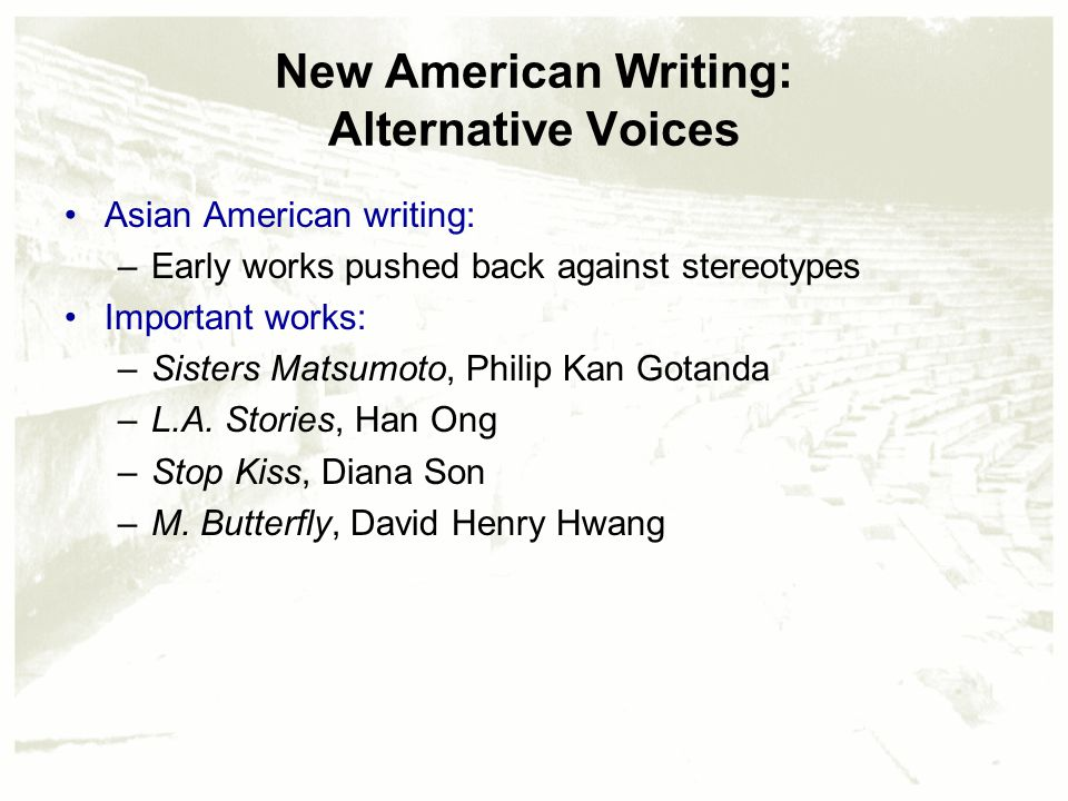 New American Writing: Alternative Voices Asian American writing: –Early works pushed back against stereotypes Important works: –Sisters Matsumoto, Philip Kan Gotanda –L.A.