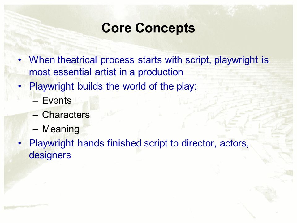 Core Concepts When theatrical process starts with script, playwright is most essential artist in a production Playwright builds the world of the play: –Events –Characters –Meaning Playwright hands finished script to director, actors, designers