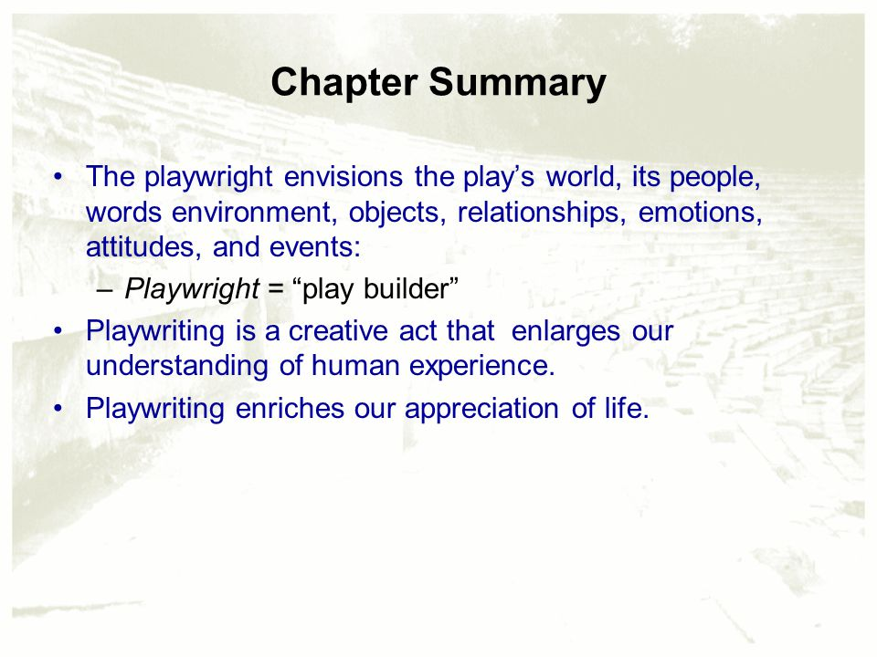 Chapter Summary The playwright envisions the play's world, its people, words environment, objects, relationships, emotions, attitudes, and events: –Playwright = play builder Playwriting is a creative act that enlarges our understanding of human experience.