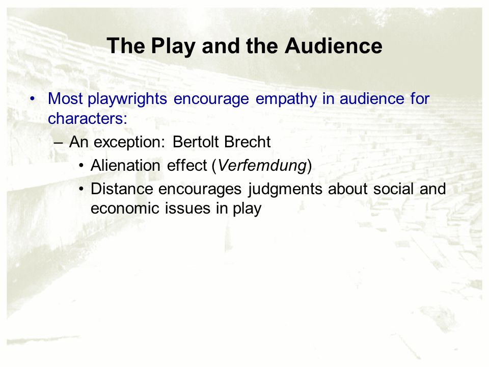 The Play and the Audience Most playwrights encourage empathy in audience for characters: –An exception: Bertolt Brecht Alienation effect (Verfemdung) Distance encourages judgments about social and economic issues in play