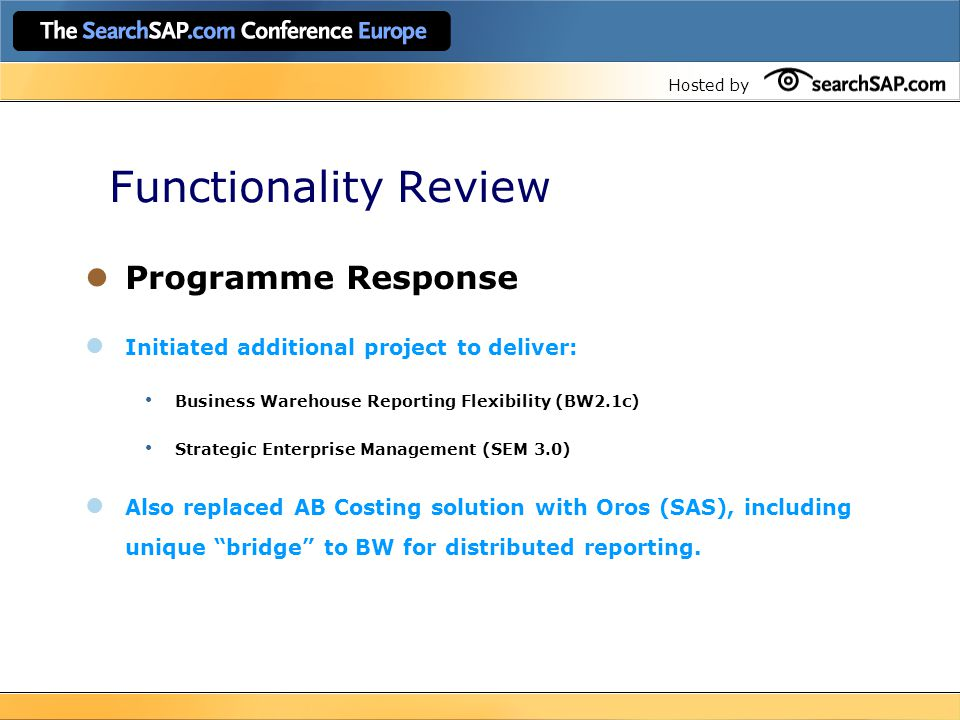 Hosted by Functionality Review Programme Response Initiated additional project to deliver: Business Warehouse Reporting Flexibility (BW2.1c) Strategic