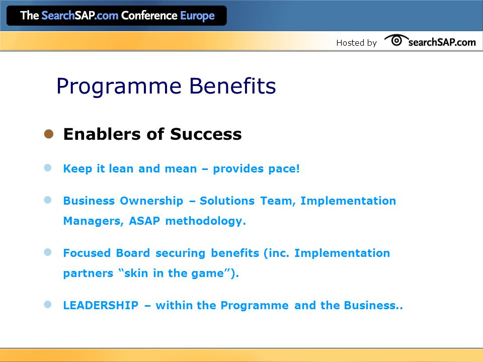 Hosted by Programme Benefits Enablers of Success Keep it lean and mean – provides pace! Business Ownership – Solutions Team, Implementation Managers,