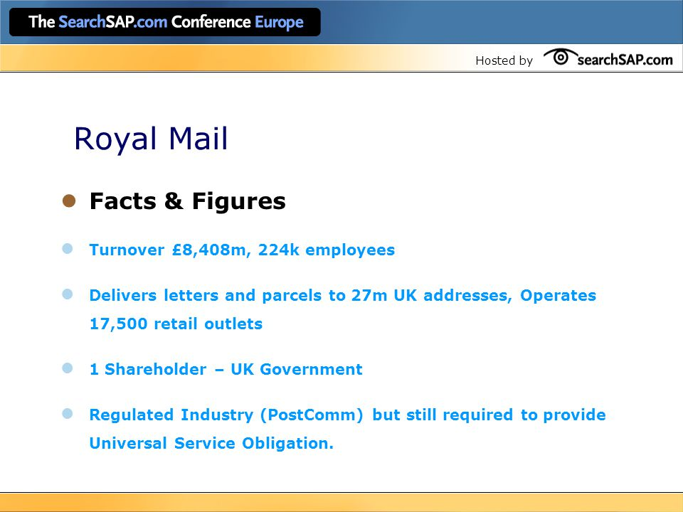 Hosted by Royal Mail Facts & Figures Turnover £8,408m, 224k employees Delivers letters and parcels to 27m UK addresses, Operates 17,500 retail outlets