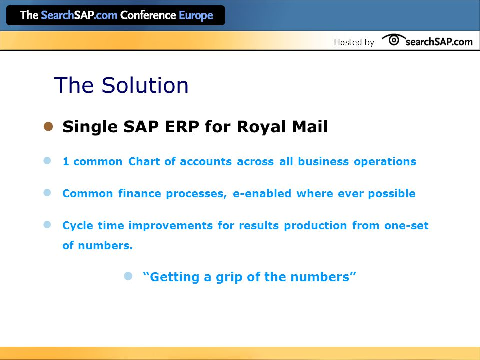 Hosted by The Solution Single SAP ERP for Royal Mail 1 common Chart of accounts across all business operations Common finance processes, e-enabled whe