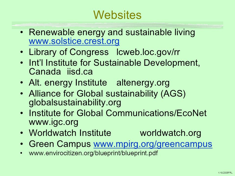 Websites Renewable energy and sustainable living www.solstice.crest.org www.solstice.crest.org Library of Congress lcweb.loc.gov/rr Int'l Institute for Sustainable Development, Canada iisd.ca Alt.