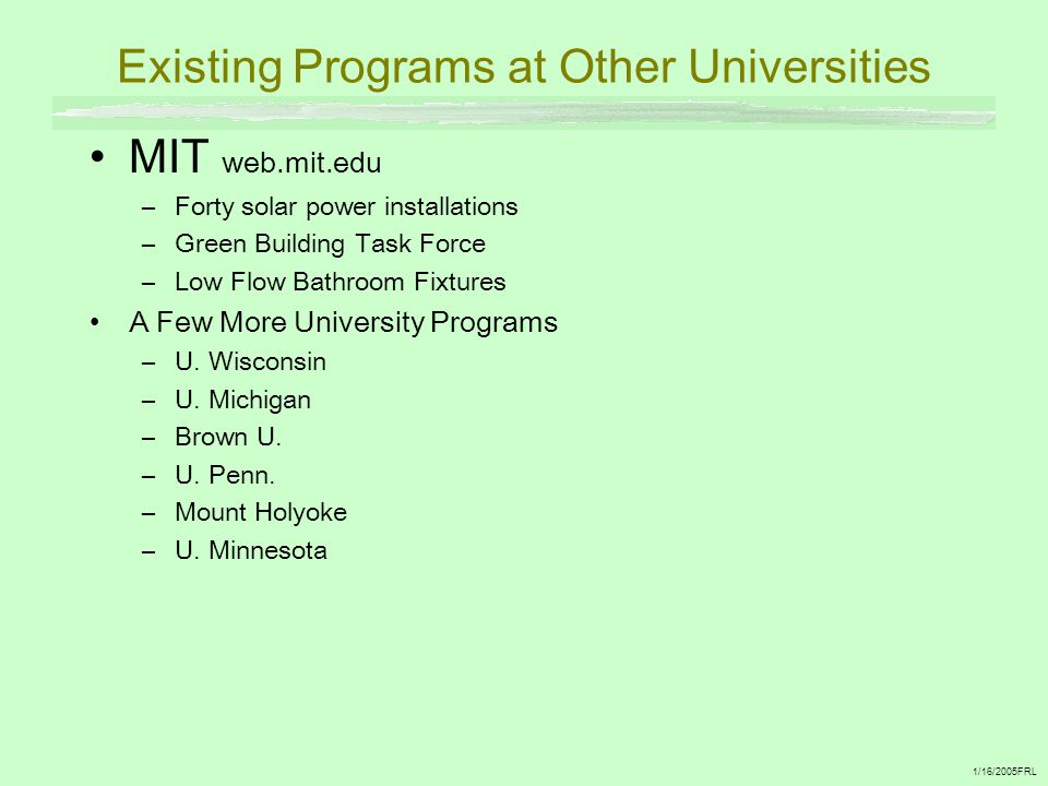 Existing Programs at Other Universities MIT web.mit.edu –Forty solar power installations –Green Building Task Force –Low Flow Bathroom Fixtures A Few More University Programs –U.