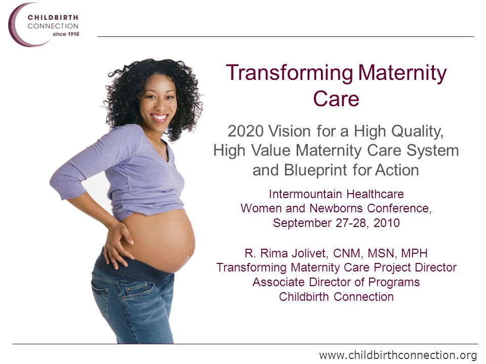 www.childbirthconnection.org Transforming Maternity Care 2020 Vision for a High Quality, High Value Maternity Care System and Blueprint for Action Intermountain Healthcare Women and Newborns Conference, September 27-28, 2010 R.