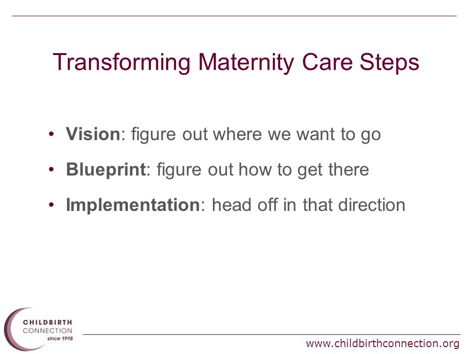 Transforming Maternity Care Steps Vision: figure out where we want to go Blueprint: figure out how to get there Implementation: head off in that direction