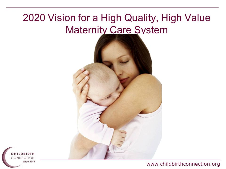 www.childbirthconnection.org 2020 Vision for a High Quality, High Value Maternity Care System