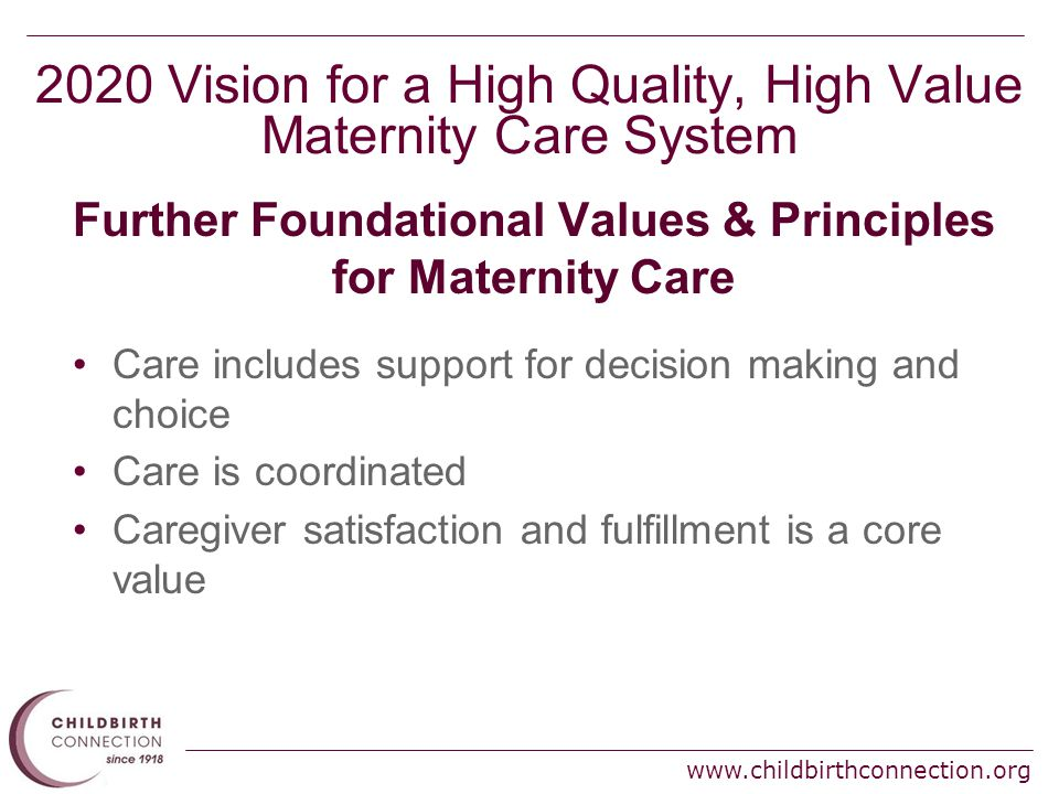 www.childbirthconnection.org 2020 Vision for a High Quality, High Value Maternity Care System Further Foundational Values & Principles for Maternity Care Care includes support for decision making and choice Care is coordinated Caregiver satisfaction and fulfillment is a core value