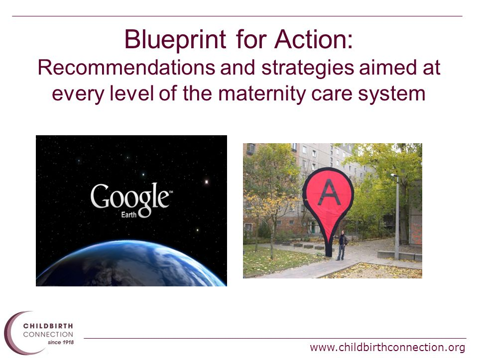 www.childbirthconnection.org Blueprint for Action: Recommendations and strategies aimed at every level of the maternity care system