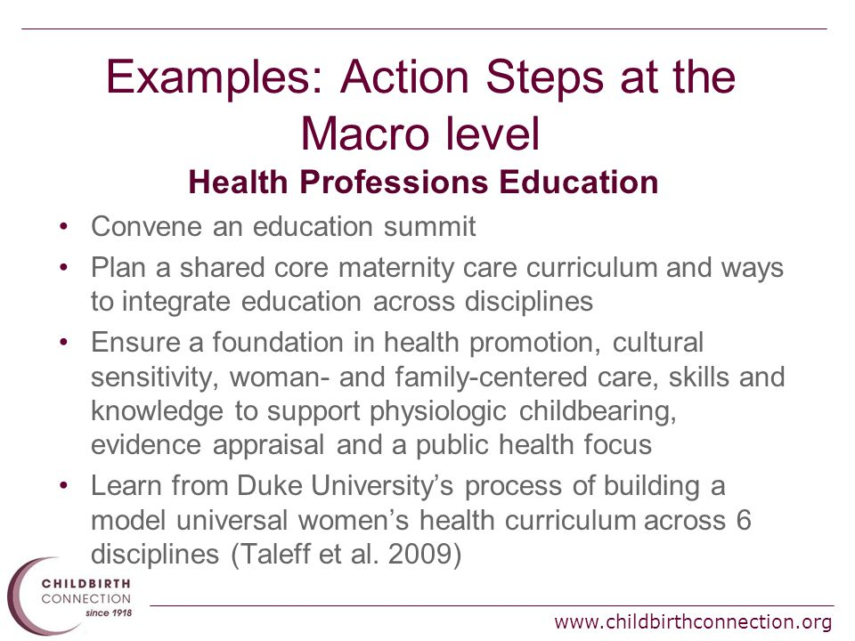www.childbirthconnection.org Examples: Action Steps at the Macro level Health Professions Education Convene an education summit Plan a shared core maternity care curriculum and ways to integrate education across disciplines Ensure a foundation in health promotion, cultural sensitivity, woman- and family-centered care, skills and knowledge to support physiologic childbearing, evidence appraisal and a public health focus Learn from Duke University's process of building a model universal women's health curriculum across 6 disciplines (Taleff et al.