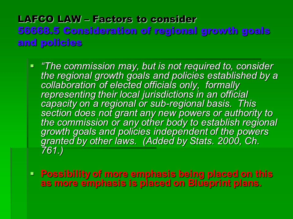 LAFCO LAW – Factors to consider 56668.5 Consideration of regional growth goals and policies  The commission may, but is not required to, consider the regional growth goals and policies established by a collaboration of elected officials only, formally representing their local jurisdictions in an official capacity on a regional or sub-regional basis.