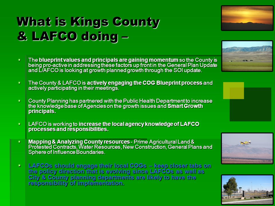 What is Kings County & LAFCO doing –  The blueprint values and principals are gaining momentum so the County is being pro-active in addressing these factors up front in the General Plan Update and L/AFCO is looking at growth planned growth through the SOI update.