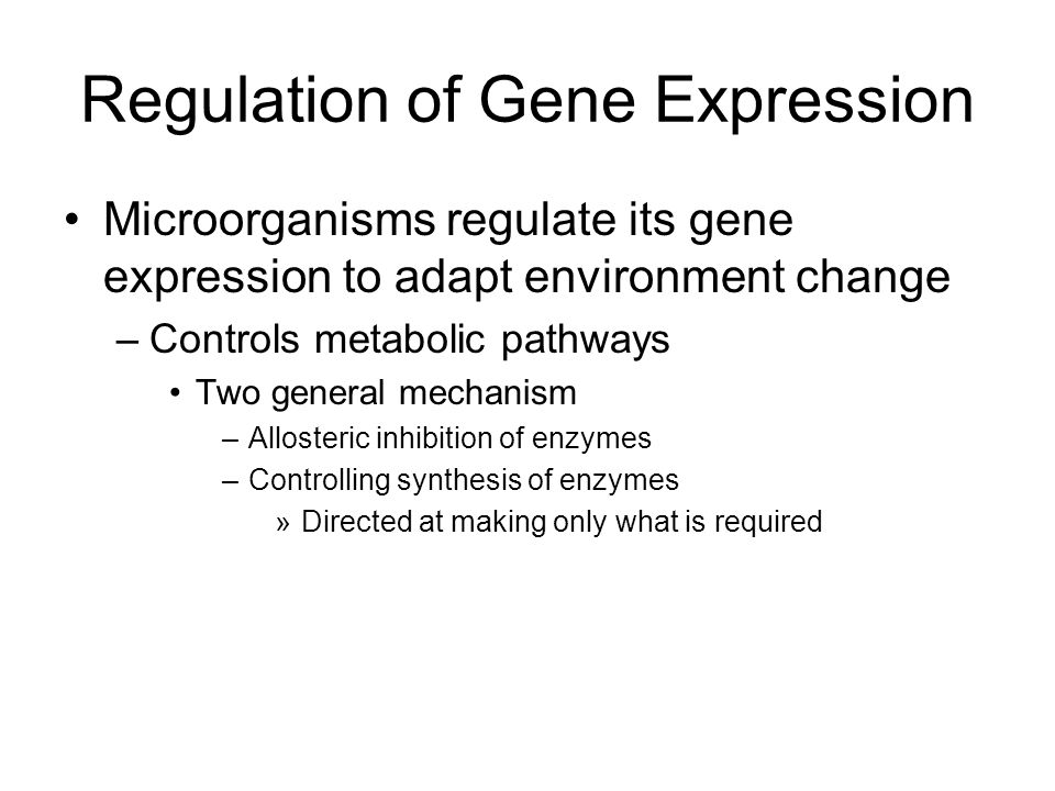 Regulation of Gene Expression Microorganisms regulate its gene expression to adapt environment change –Controls metabolic pathways Two general mechani