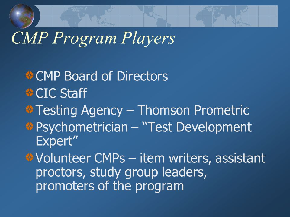 CMP Program Players CMP Board of Directors CIC Staff Testing Agency – Thomson Prometric Psychometrician – Test Development Expert Volunteer CMPs – item writers, assistant proctors, study group leaders, promoters of the program