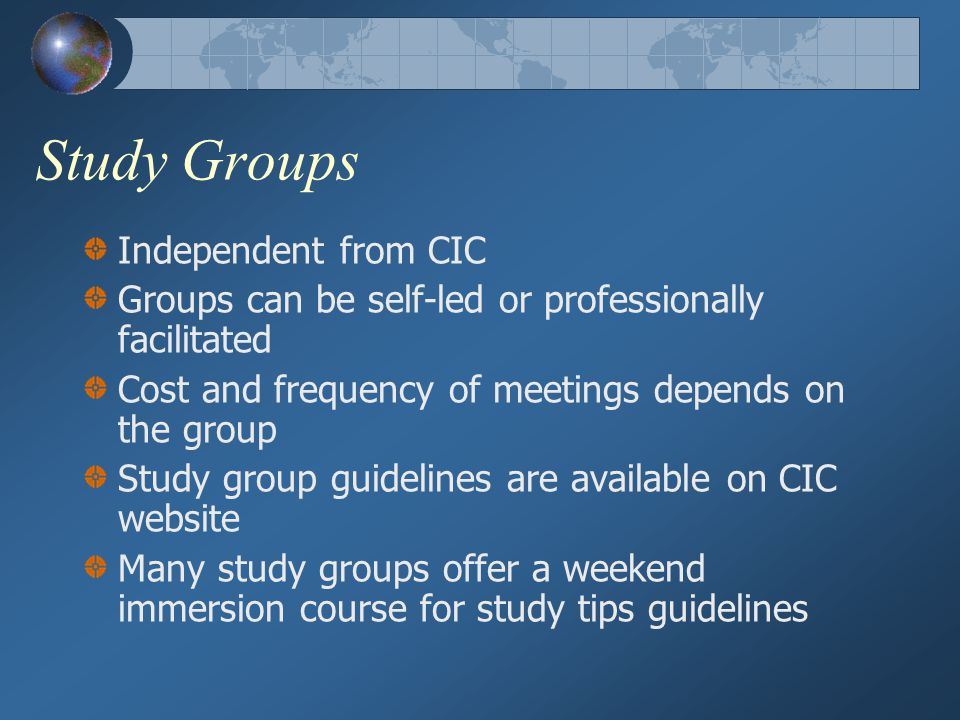 Study Groups Independent from CIC Groups can be self-led or professionally facilitated Cost and frequency of meetings depends on the group Study group guidelines are available on CIC website Many study groups offer a weekend immersion course for study tips guidelines
