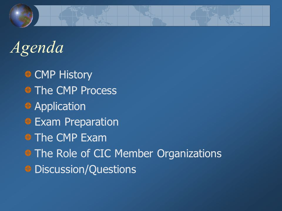 The CMP Process 1.Obtain the CMP Candidate Handbook (includes CMP application) from CIC 2.Complete and submit the application 3.Review the CMP blueprint material 4.Study/prepare 5.Sit for the exam 6.Re-certify every five years