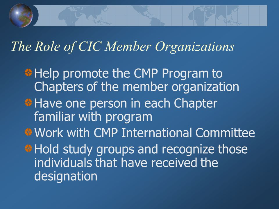 The Role of CIC Member Organizations Help promote the CMP Program to Chapters of the member organization Have one person in each Chapter familiar with program Work with CMP International Committee Hold study groups and recognize those individuals that have received the designation
