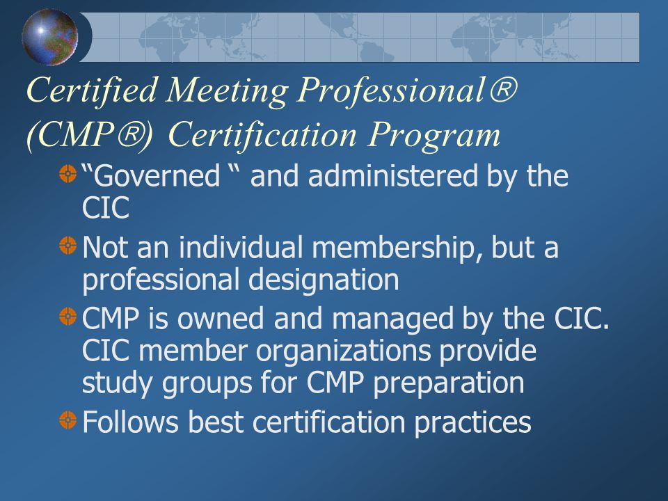 Certified Meeting Professional  (CMP  ) Certification Program Governed and administered by the CIC Not an individual membership, but a professional designation CMP is owned and managed by the CIC.