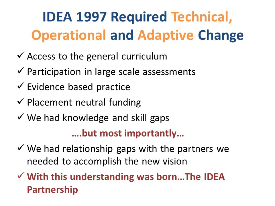 IDEA 1997 Required Technical, Operational and Adaptive Change Access to the general curriculum Participation in large scale assessments Evidence based practice Placement neutral funding We had knowledge and skill gaps ….but most importantly… We had relationship gaps with the partners we needed to accomplish the new vision With this understanding was born…The IDEA Partnership